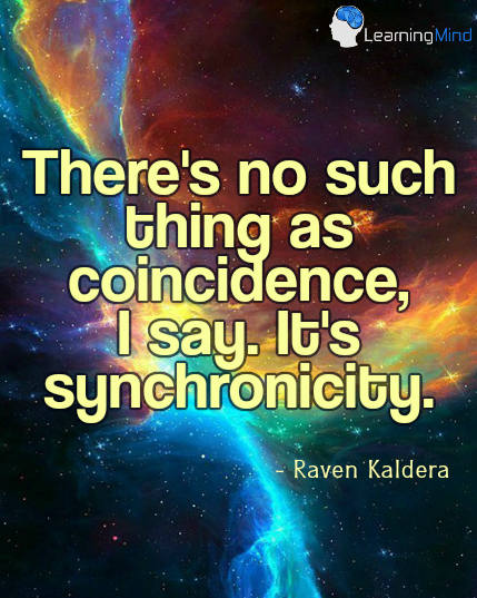 There's no such thing as coincidence, I say. It's synchronicity.