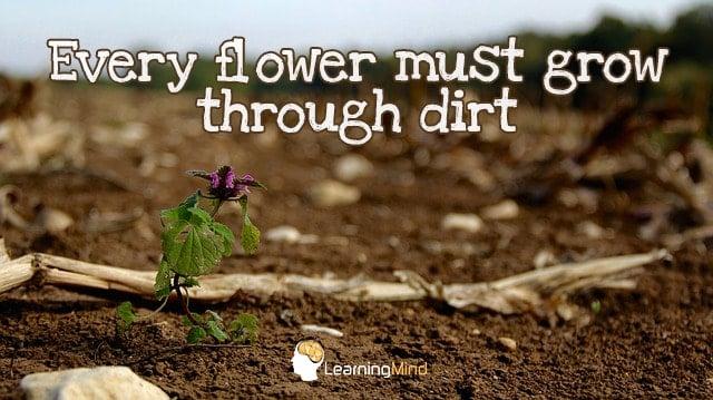 Every flower must grow through dirt