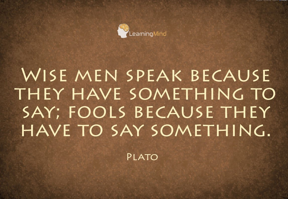 Wise men speak because they have something to say ...