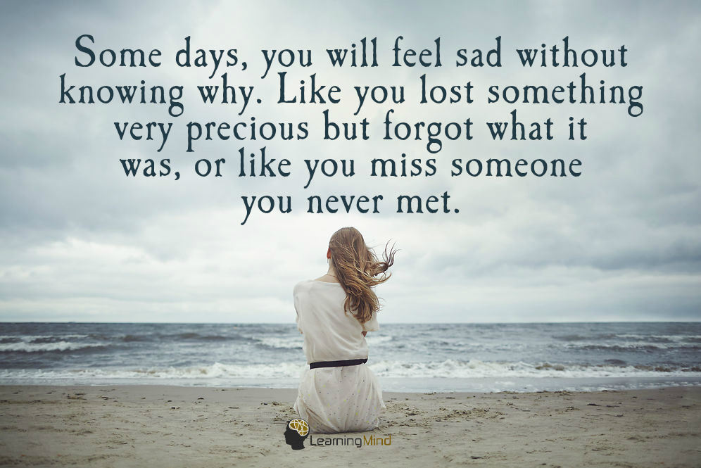 Some days you will feel sad without knowing why. Like you lost something very precious but forgot what it was, or like you miss someone you never met.