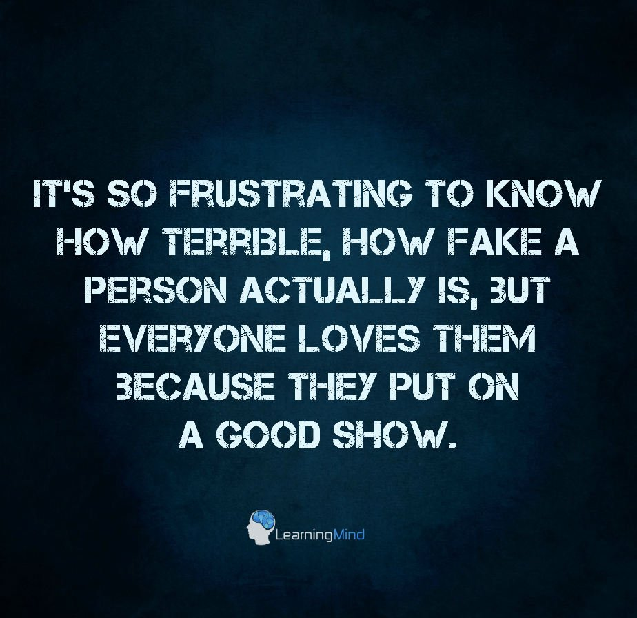 It's so frustrating to know how terrible, how fake a person actually is, but everyone loves them because they put on a good show.
