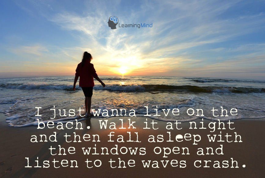 I just wanna live on the beach. Walk it at night and then fall asleep with the windows open and listen to the waves crash.