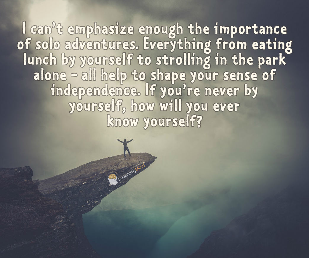 I can't emphasize enough the importance of solo adventures. Everything from eating lunch by yourself to strolling in the park alone all help to shape your sense of independence. If you're never by yourself, how will you ever know yourself?