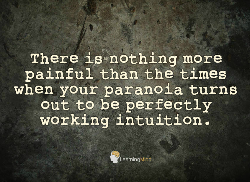 There is nothing more painful than the times when your paranoia