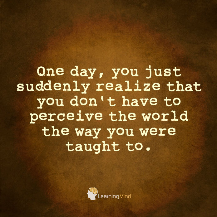 One day, you just suddenly realize that you don't have to perceive the world the way you were taught to.
