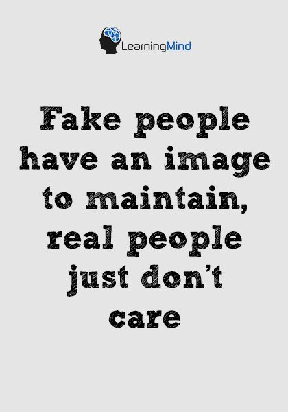 Fake people have an image to maintain, real people just don't care