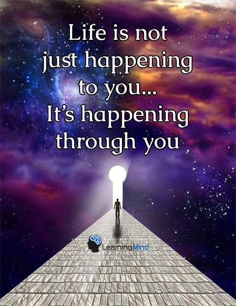 Life is not just happening to you... it's happening through you.