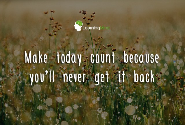 Make today count because you'll never get it back.
