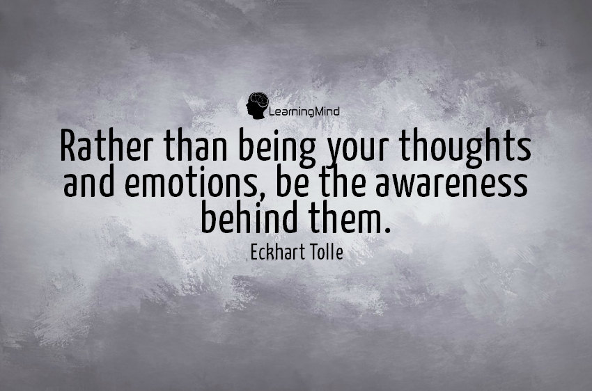 Rather than being your thoughts and emotions, be the awareness behind them