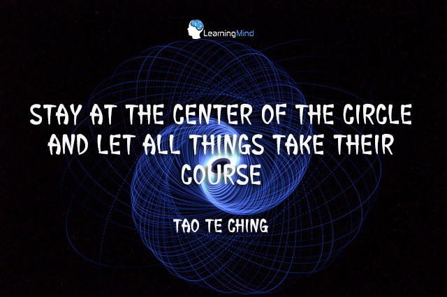 Stay at the center of the circle and let all things take their course.