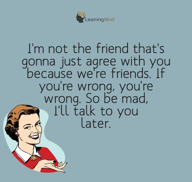 I'm not the friend that's gonna just agree with you because we're friends. If you're wrong, you're wrong. So be mad, l'll talk to you later.