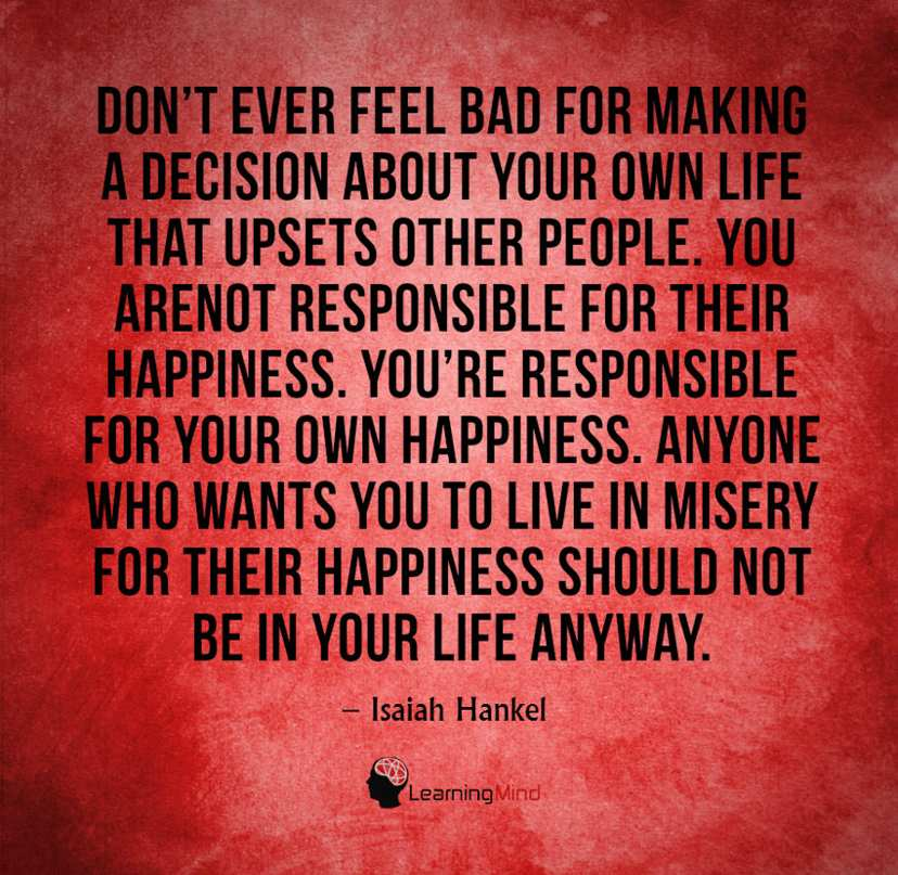 Don't ever feel bad about making a decision for your own life that upsets other people. You are not responsible for their happiness. You are responsible for your own happiness. Anyone who wants you to live in misery for their happiness should not be in your life anyway.