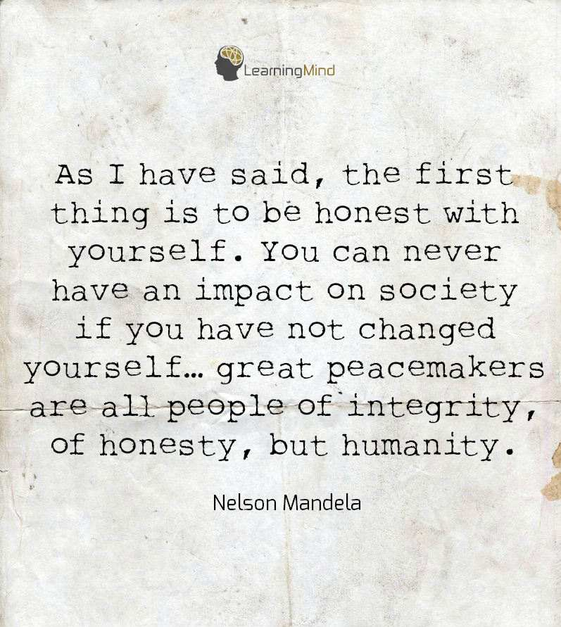 As I have said, the first thing is to be honest with yourself. You can never have an impact on society if you have not changed yourself...great peacemakers are all people of integrity, of honesty, but humanity.