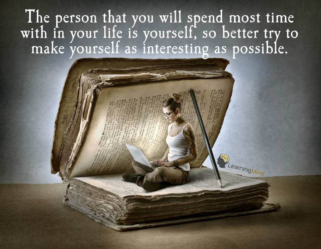 The person that you will spend most time with in your life is yourself.