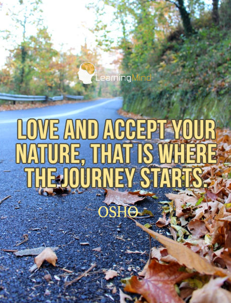 Love and accept your nature. That is where the journey starts.