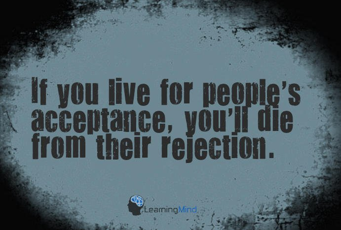 If you live for people's acceptance, you'll die from their rejection.