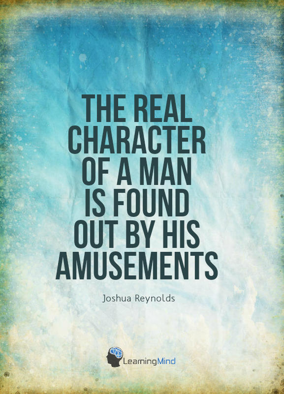 """The real character of a man is found out by his amusements."""" - Joshua Reynolds"""