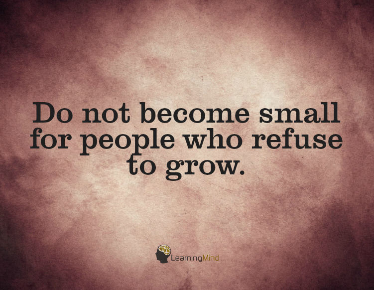 Don't become small for people who refuse to grow.