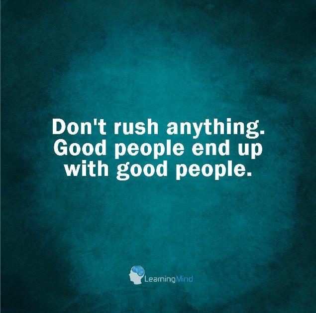 Don't rush anything. Good people end up with good people