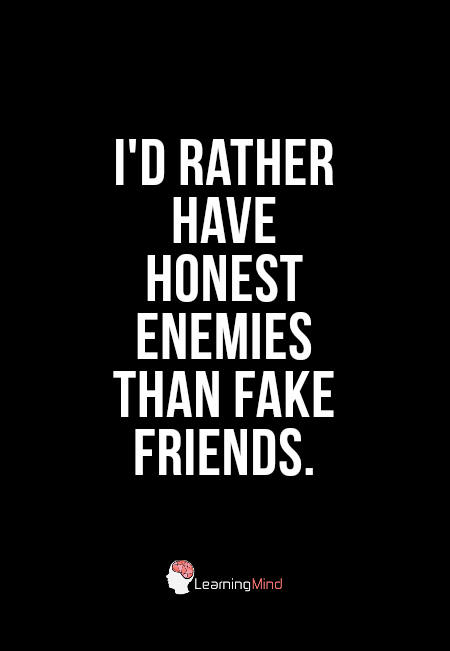 I'd rather have honest enemies than fake friends