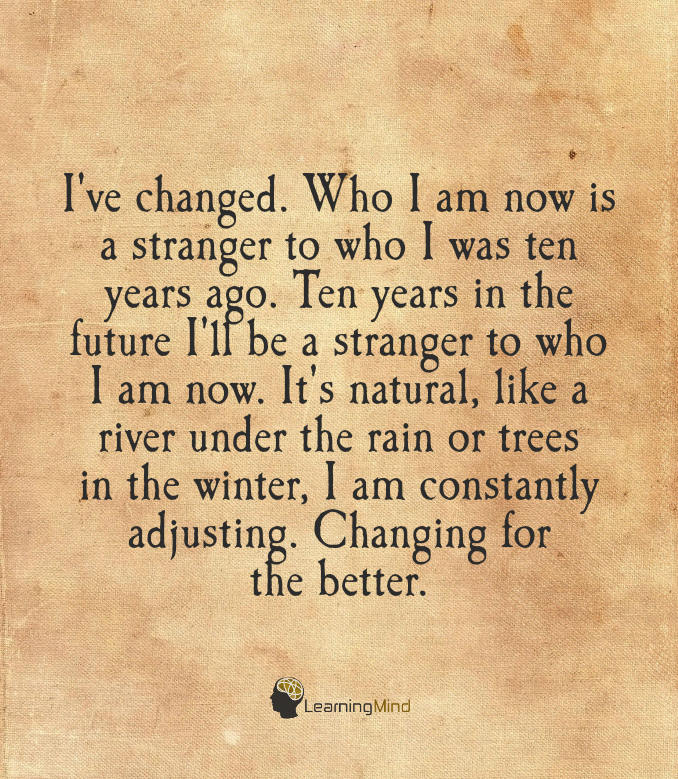 I've changed. Who I am now is a stranger to who I was ten years ago.