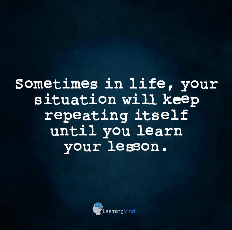 Sometimes in life, your situation will keep repeating itself until you learn your lesson.