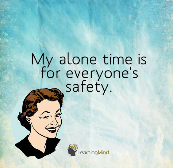 My alone time is for everyone's safety.