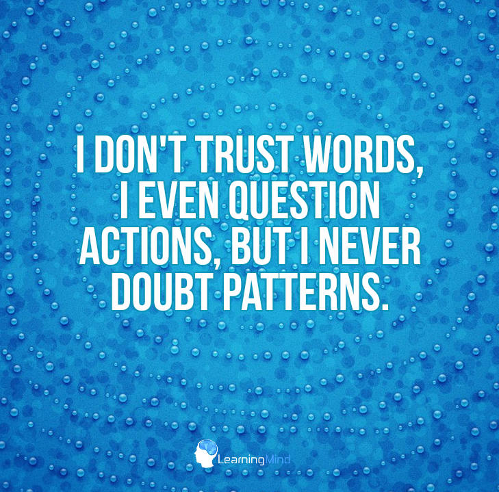 I don't trust words, I even question actions, but I never doubt patterns.