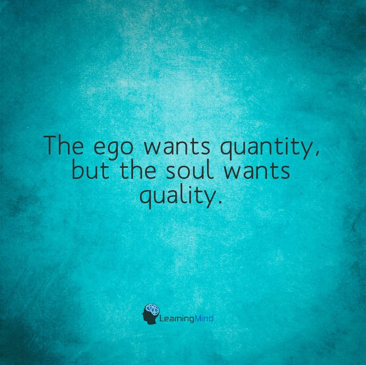 The ego wants quantity, but the soul wants quality.