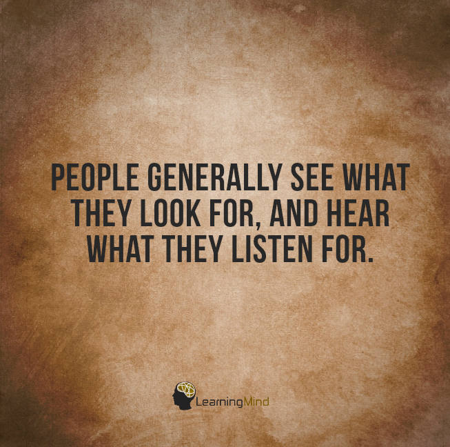 People generally see what they look for and hear what they listen for.