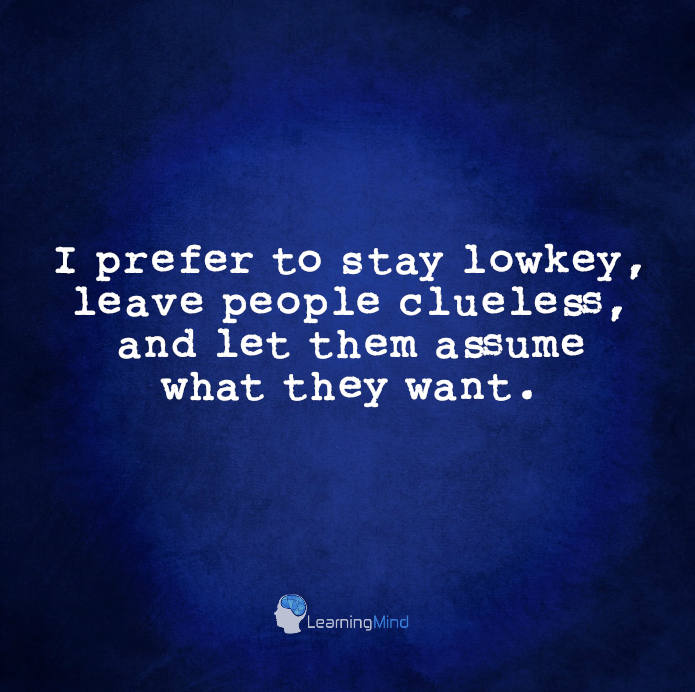 I prefer to stay lowkey, leave people clueless, and let them assume what they want.