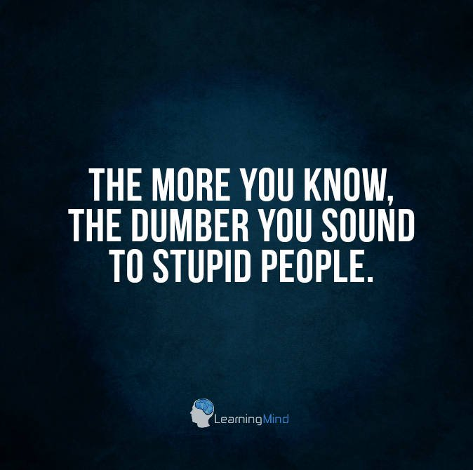 The more you know, the dumber you sound to stupid people.