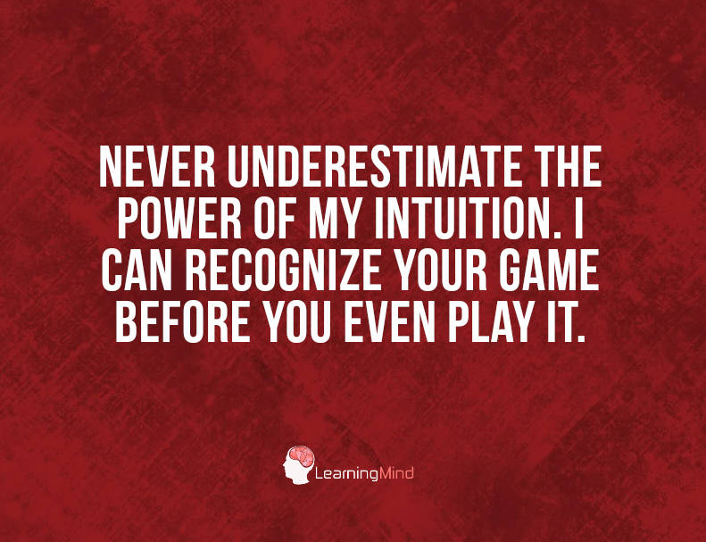 Never underestimate the power of my intuition.
