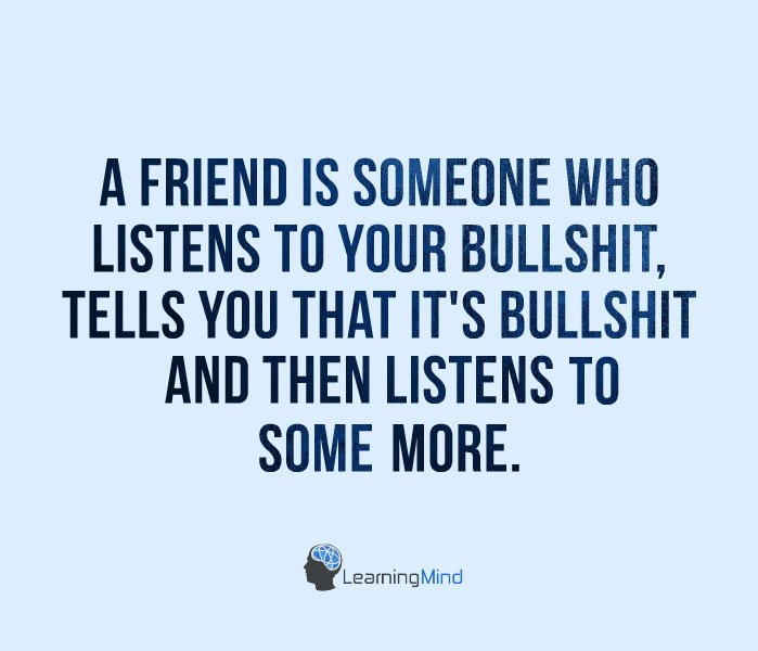 A friend is someone who listens to your bullshit…