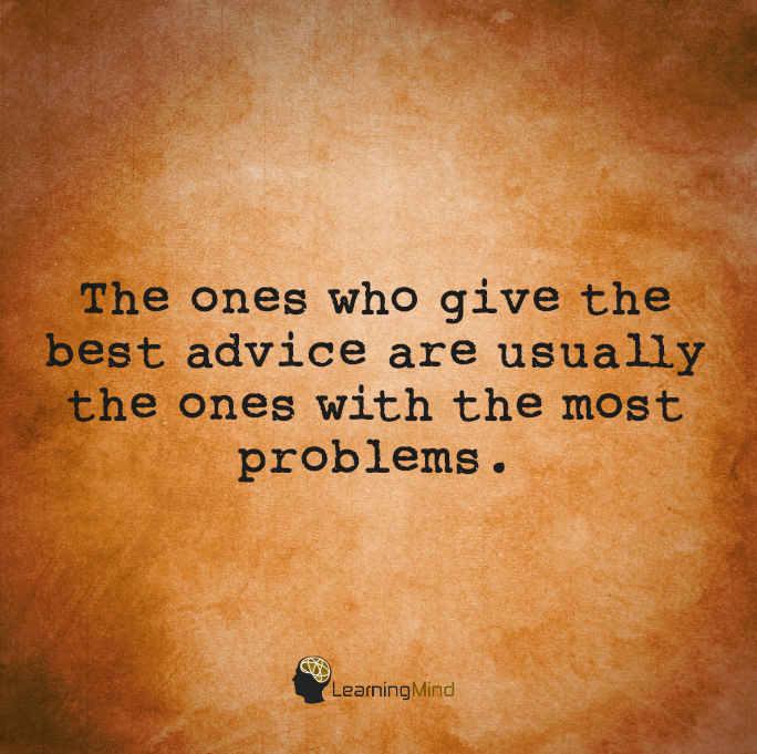 The ones who give the best advice are usually the ones with the most problems.