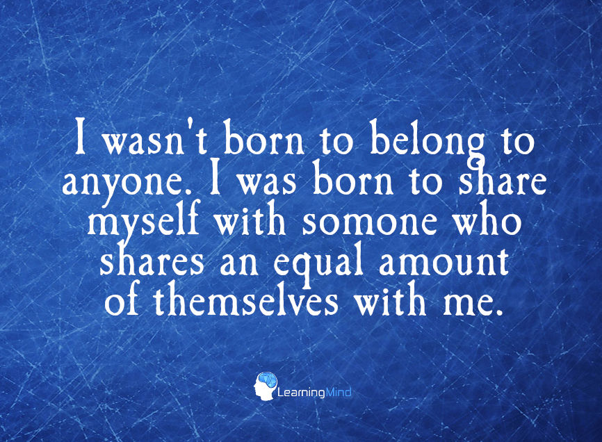 I wasn't born to belong to anyone I was born to share myself with someone who shares an equal amount of themselves with me.
