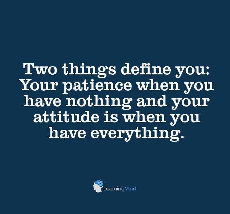 Two things define you: Your patience when you have nothing and your attitude when you have everything