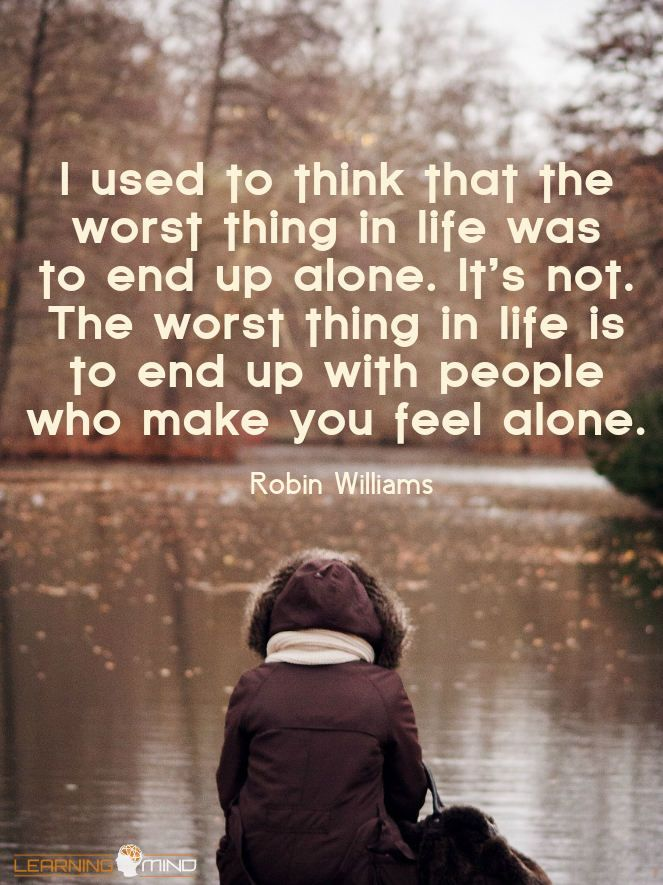 I used to think that the worst things in life were to end up alone