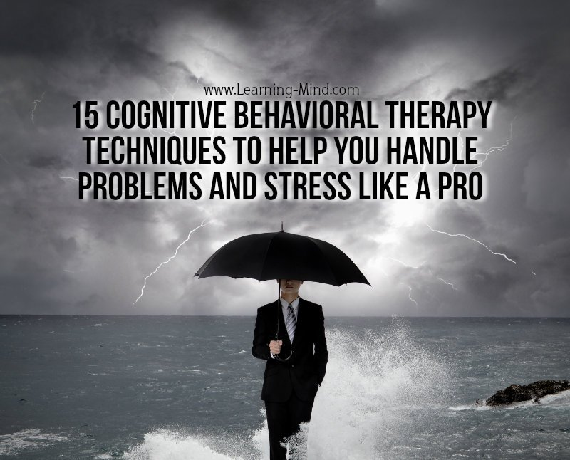 15 Cognitive Behavioral Therapy Techniques to Help You Handle Problems and Stress Like a Pro