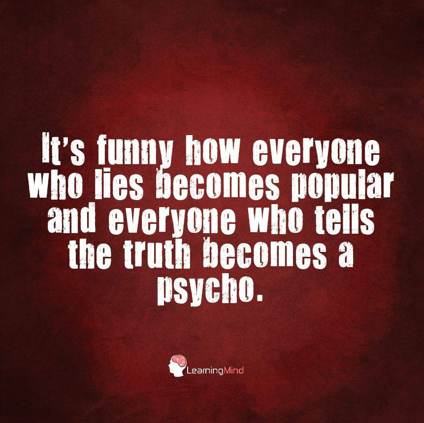 It's funny how everyone who lies becomes popular and everyone who tells the truth becomes a psycho.