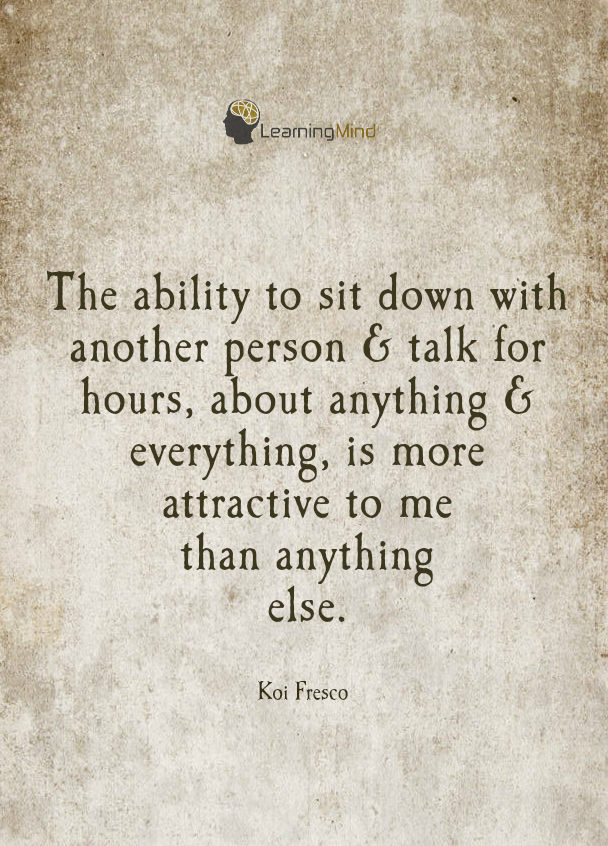 The ability to sit down with another person & talk for hours, about anything & everything is more attractive to me than anything else.