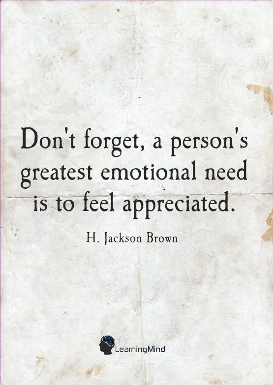 """Don't forget, a person's greatest emotional need is to feel appreciated."" ― H. Jackson Brown"