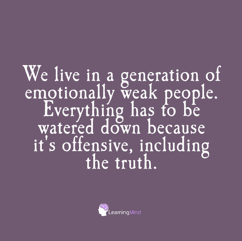 We live in a generation of emotionally weak people. Everything has to be watered down because it's offensive, including the truth.