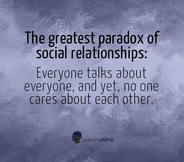 The greatest paradox of social relationships: Everyone talks about everyone, and yet, no one cares about each other.