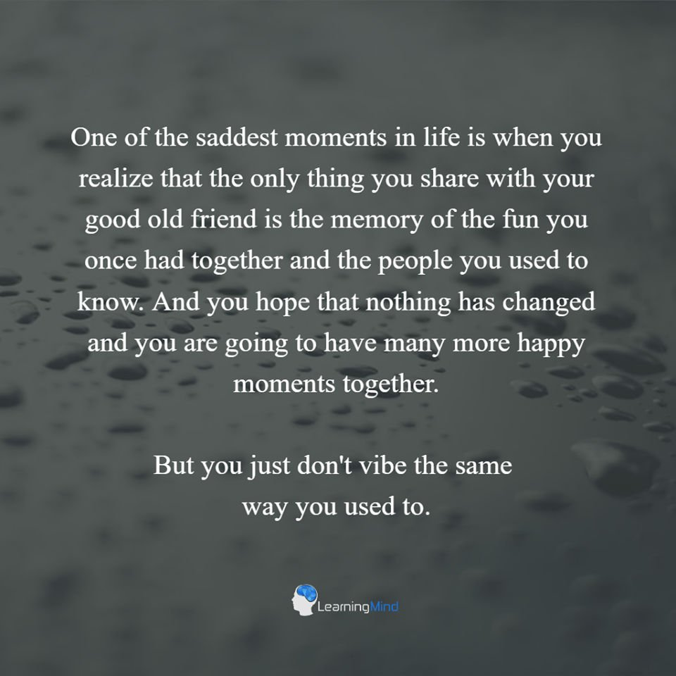 One of the saddest moments in life is when you realize that the only thing you share with your old good friend is the memory