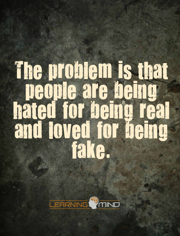 The problem is people are being hated for being real and loved for being fake