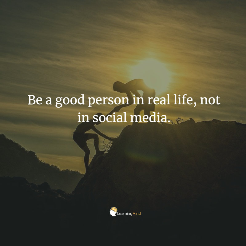 Be a good person in real life, not in social media.