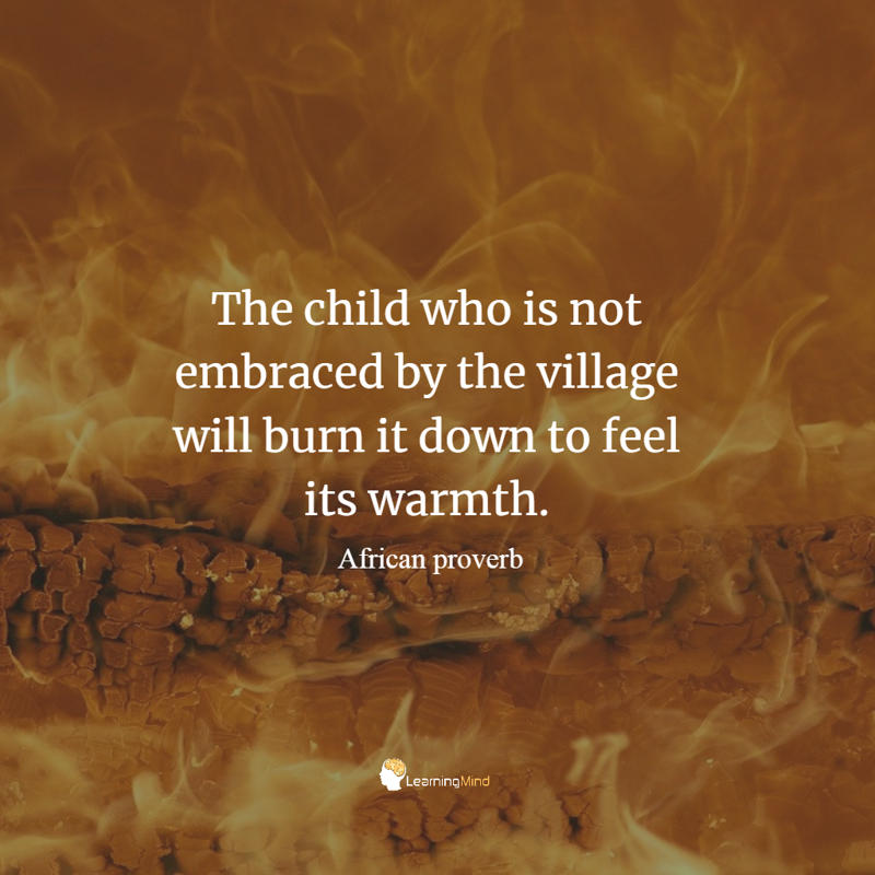 The child who is not embraced by the village will burn it down to feel its warmth.